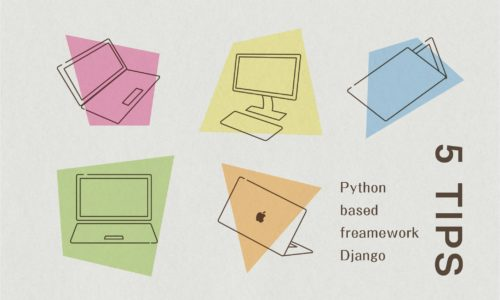 Webサイト制作者必見!PythonベースのフレームワークDjangoのTips5選